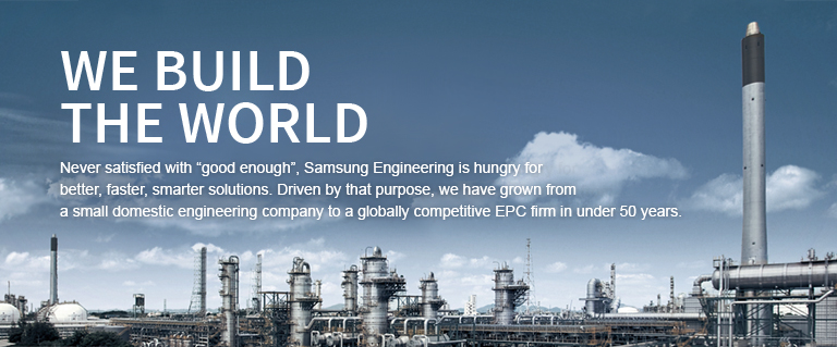 "Never satisfied with ""good enough"", Samsung Engineering is hungry for better, faster, smarter solutions. Driven by that purpose, we have grown from a small domestic design company to a globally competitive EPC firm in under 50 years."